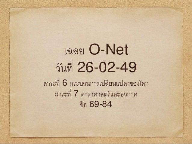 เฉลย O-Net วันที่ 26-02-49 สาระที่ 6 กระบวนการเปลี่ยนแปลงของโลก สาระที่ 7 ดาราศาสตร์และอวกาศ ข้อ 69-84