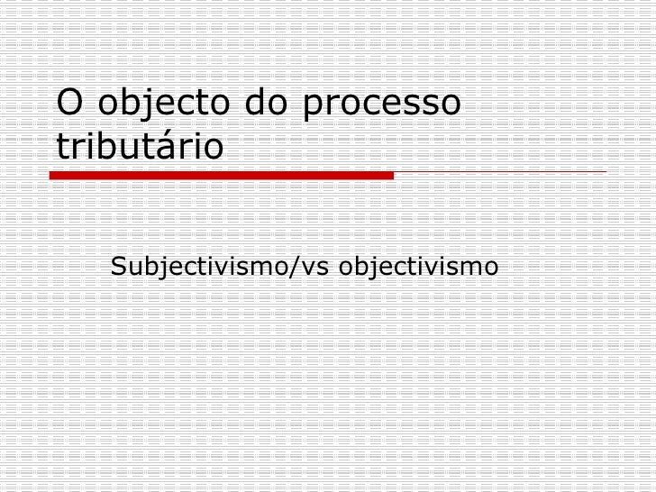 O objecto do processo tributário  Subjectivismo/vs objectivismo
