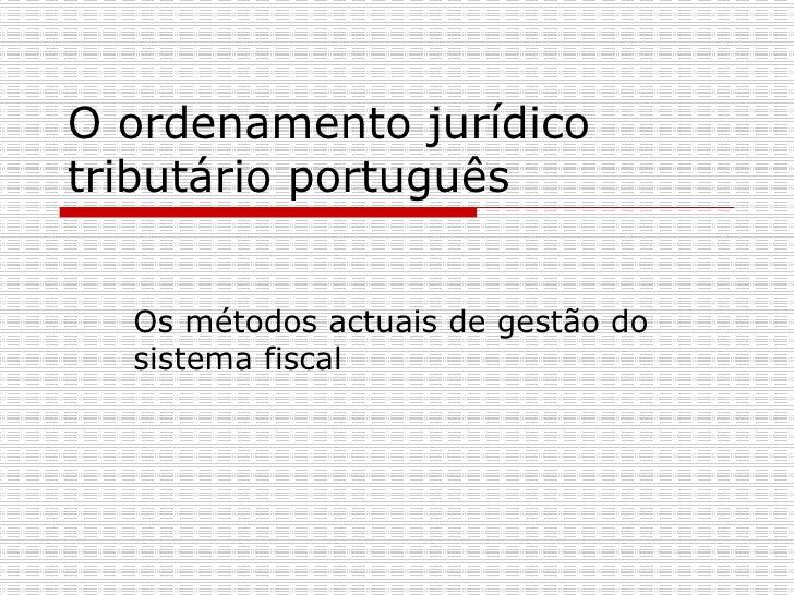 O ordenamento jurídico tributário português Os métodos actuais de gestão do sistema fiscal