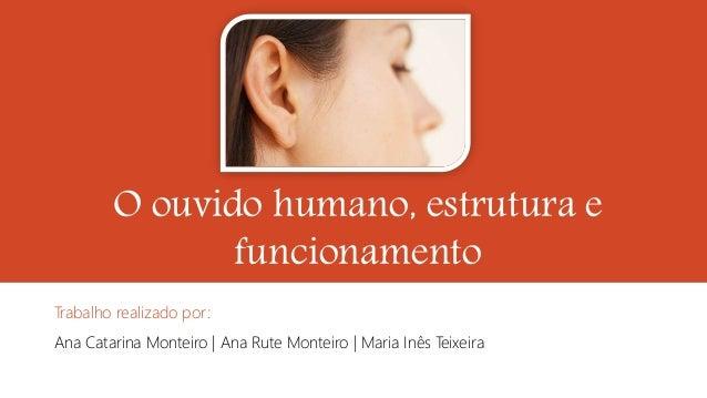 O ouvido humano, estrutura e funcionamento Trabalho realizado por: Ana Catarina Monteiro | Ana Rute Monteiro | Maria Inês ...