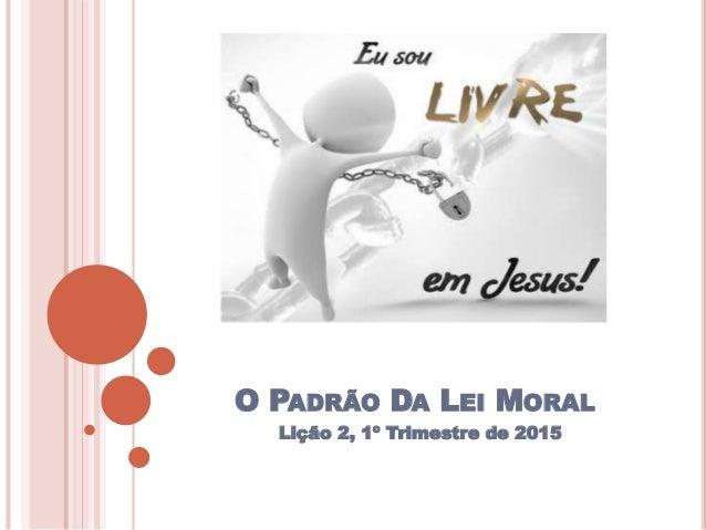 O PADRÃO DA LEI MORAL Lição 2, 1º Trimestre de 2015