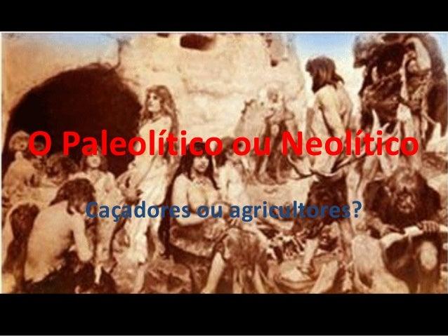 O Paleolítico ou Neolítico  Caçadores ou agricultores?