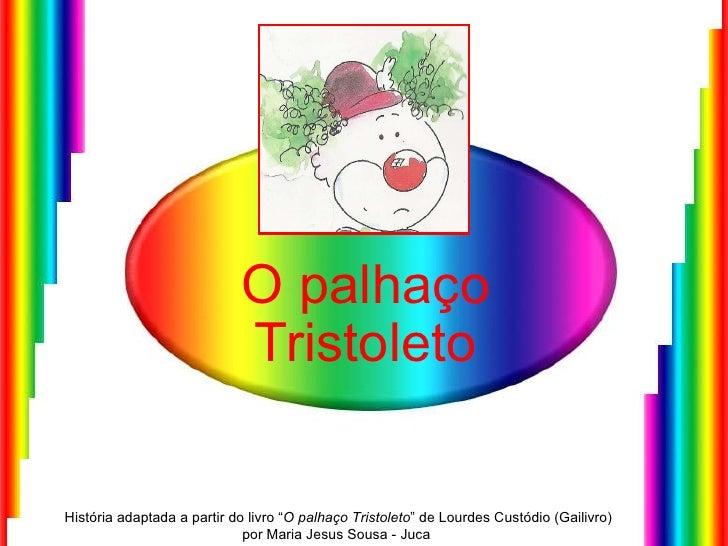"""O palhaço Tristoleto História adaptada a partir do livro """" O palhaço Tristoleto """" de Lourdes Custódio (Gailivro) por Maria..."""