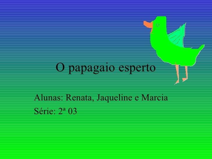 O papagaio esperto Alunas: Renata, Jaqueline  e  Marcia Série: 2ª 03