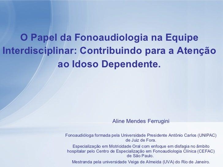 O Papel da Fonoaudiologia na Equipe Interdisciplinar: Contribuindo para a Atenção ao Idoso Dependente. Aline Mendes Ferrug...