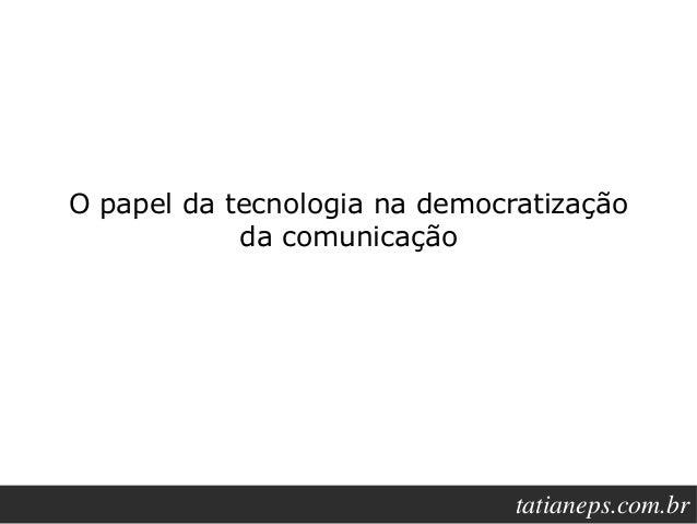 O papel da tecnologia na democratização            da comunicação                                  tatianeps.net