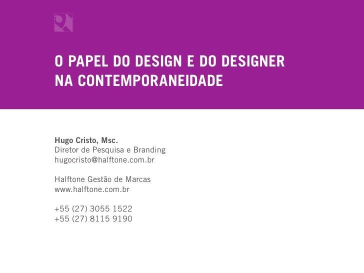 O PAPEL DO DESIGN E DO DESIGNER NA CONTEMPORANEIDADE   Hugo Cristo, Msc. Diretor de Pesquisa e Branding hugocristo@halfton...