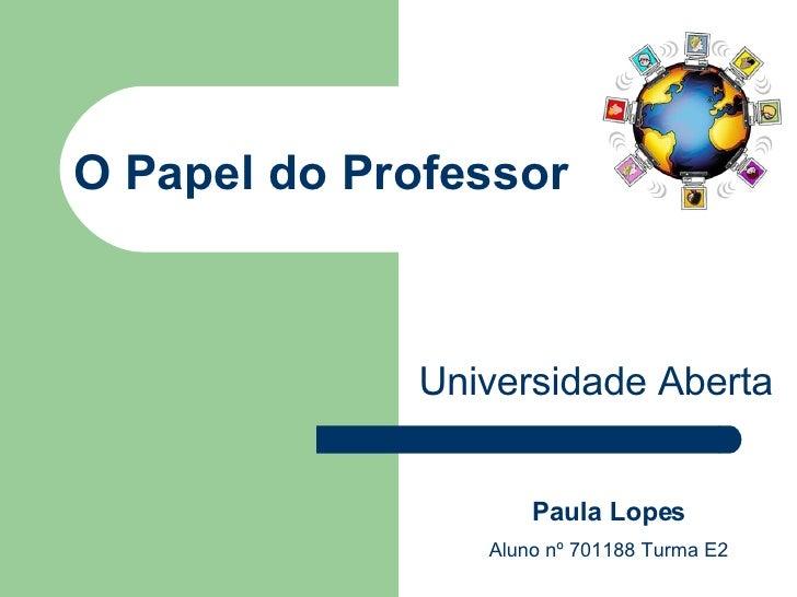 O Papel do Professor Universidade Aberta Paula Lopes Aluno nº 701188 Turma E2