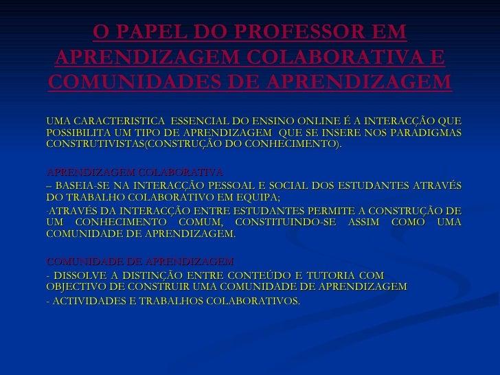 O PAPEL DO PROFESSOR EM APRENDIZAGEM COLABORATIVA E COMUNIDADES DE APRENDIZAGEM <ul><li>UMA CARACTERISTICA  ESSENCIAL DO E...