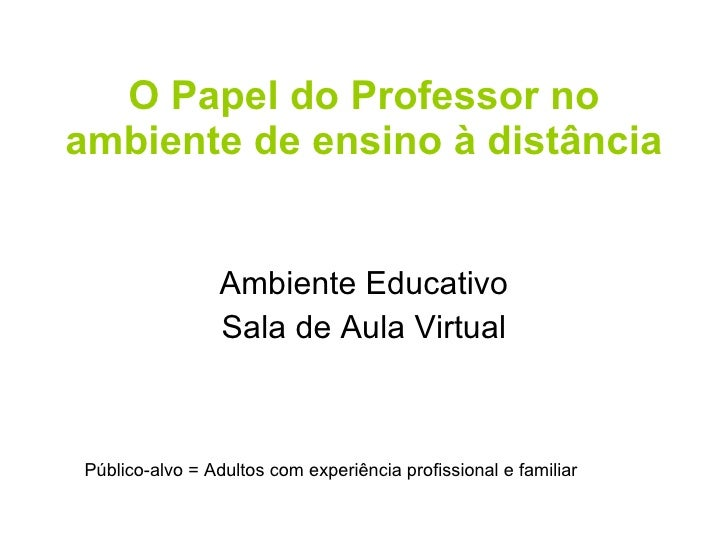 O Papel do Professor no ambiente de ensino à distância Ambiente Educativo Sala de Aula Virtual Público-alvo = Adultos com ...