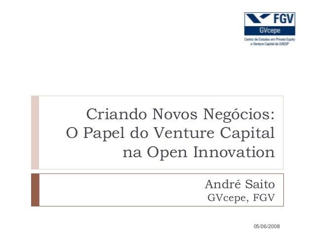 Criando Novos Negócios: O Papel do Venture Capital na Open Innovation André Saito GVcepe, FGV 05/06/2008