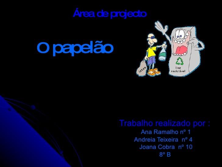 Trabalho realizado por :  Ana Ramalho nº 1 Andreia Teixeira  nº 4  Joana Cobra  nº 10 8º B  O  papelão Área de projecto