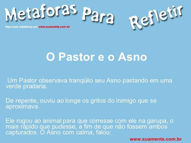 O Pastor e o Asno Um Pastor observava tranqüilo seu Asno pastando em uma verde pradaria. De repente, ouviu ao longe os gri...