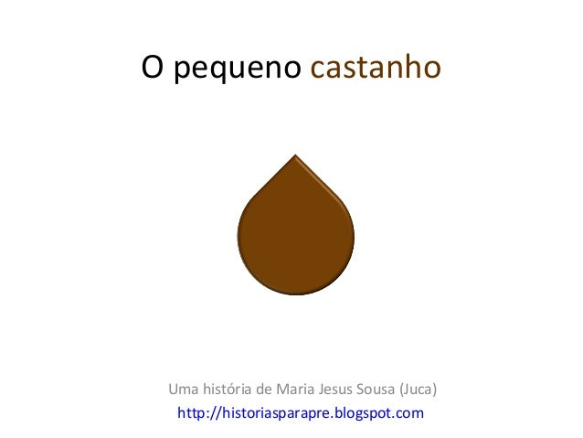 O pequeno castanho Uma história de Maria Jesus Sousa (Juca)  http://historiasparapre.blogspot.com