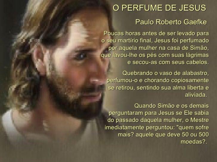 O PERFUME DE JESUS   Paulo Roberto Gaefke  Poucas horas antes de ser levado para o seu martírio final, Jesus foi perfumado...