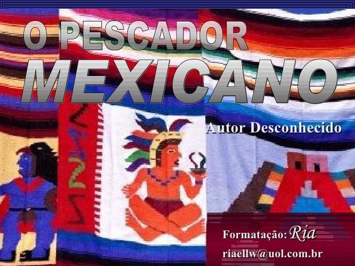 Autor Desconhecido O PESCADOR MEXICANO Formatação: Ria [email_address]