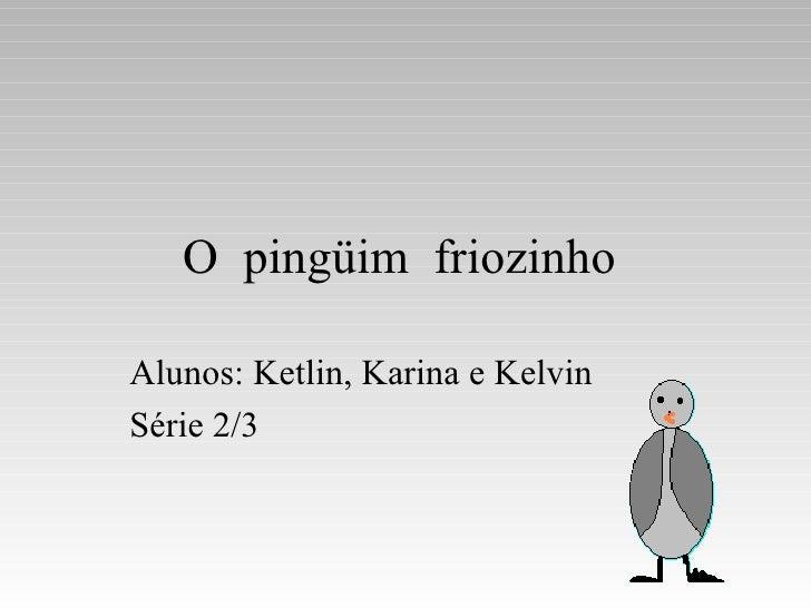 O  pingüim  friozinho  Alunos: Ketlin, Karina e Kelvin  Série 2/3