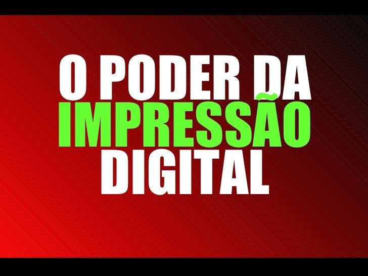 O PODER DA  IMPRESSÃO  DIGITAL