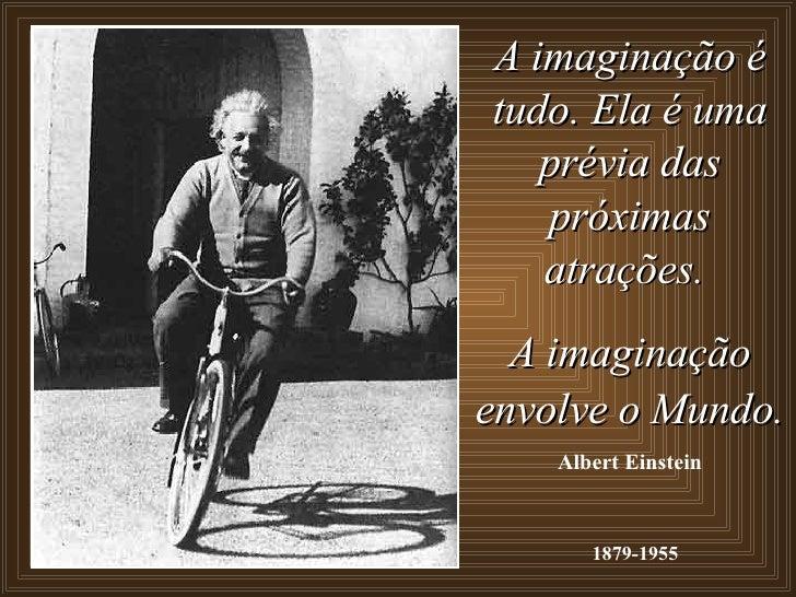 A imaginação é tudo. Ela é uma prévia das próximas atrações.  A imaginação envolve o Mundo.   Albert Einstein 1879-1955