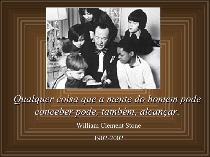 Qualquer coisa que a mente do homem pode conceber pode, também,   alcançar. William Clement Stone 1902-2002
