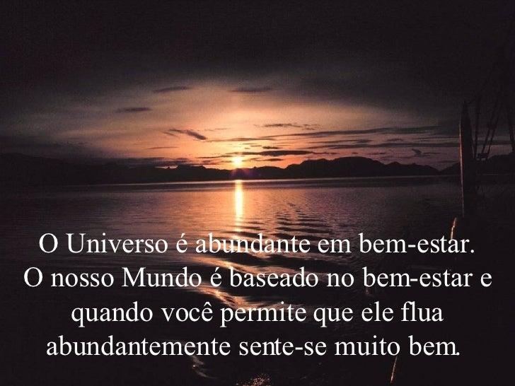 O Universo é abundante em bem-estar. O nosso Mundo é baseado no bem-estar e quando você permite que ele flua abundantement...