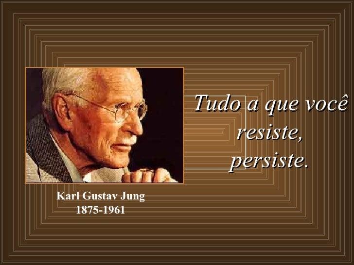 Tudo a que você resiste, persiste. Karl Gustav Jung 1875-1961