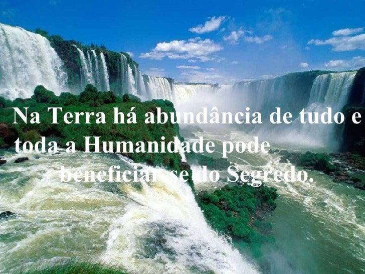Na Terra há abundância de tudo e toda a Humanidade pode  beneficiar-se do Segredo.