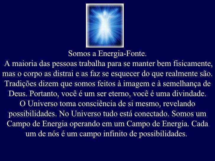 Somos a Energia-Fonte. A maioria das pessoas trabalha para se manter bem fisicamente, mas o corpo as distrai e as faz se e...