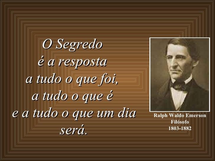 Ralph Waldo Emerson Filósofo 1803-1882 O Segredo  é a resposta  a tudo o que foi,  a tudo o que é  e a tudo o que um dia s...