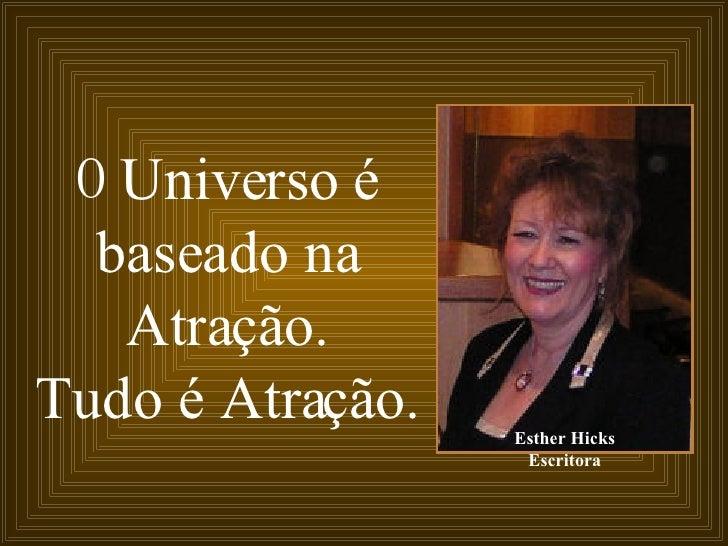 O  Universo é baseado na Atração. Tudo é Atração. Esther Hicks Escritora