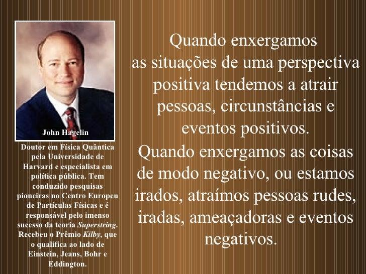 Quando enxergamos  as situações de uma perspectiva positiva tendemos a atrair pessoas, circunstâncias e eventos positivos....