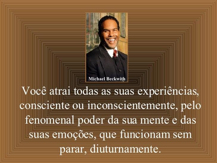 Você atrai todas as suas experiências, consciente ou inconscientemente, pelo fenomenal poder da sua mente e das suas emoçõ...