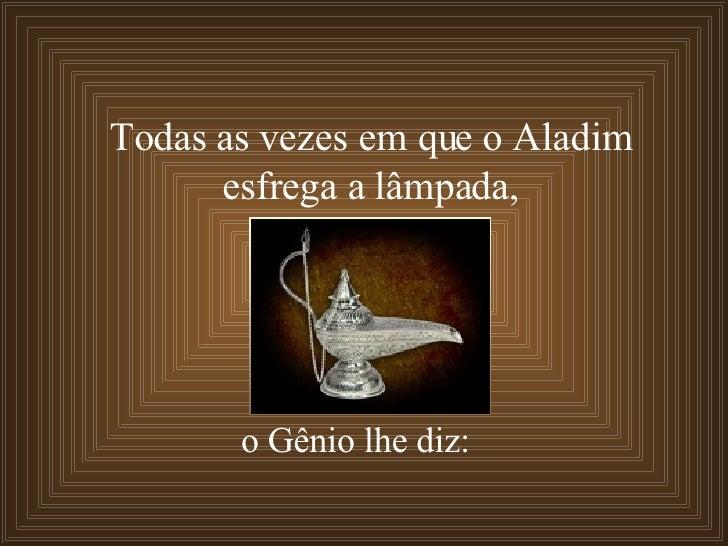 Todas as vezes em que o Aladim  esfrega a lâmpada,  o Gênio lhe diz: