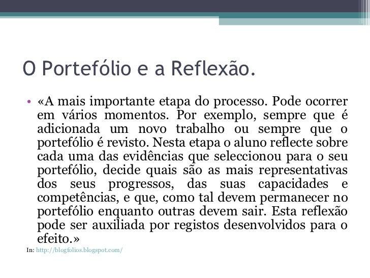 O Portefólio e a Reflexão. <ul><li>«A mais importante etapa do processo. Pode ocorrer em vários momentos. Por exemplo, sem...