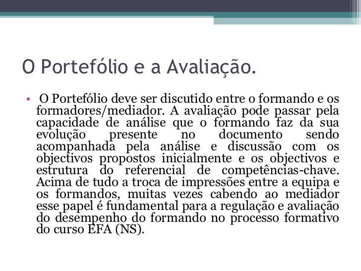 O Portefólio e a Avaliação. <ul><li> O Portefólio deve ser discutido entre o formando e os formadores/mediador. A avaliaç...