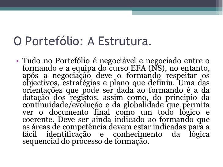 O Portefólio: A Estrutura. <ul><li>Tudo no Portefólio é negociável e negociado entre o formando e a equipa do curso EFA (N...