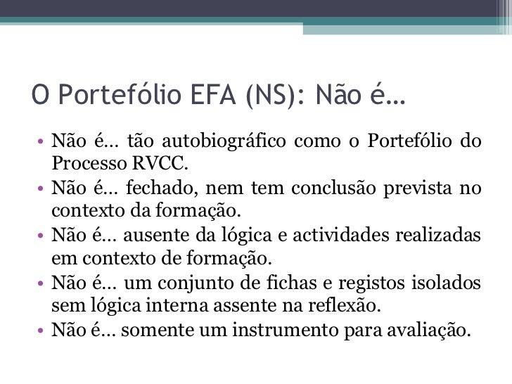 O Portefólio EFA (NS): Não é… <ul><li>Não é… tão autobiográfico como o Portefólio do Processo RVCC. </li></ul><ul><li>Não ...