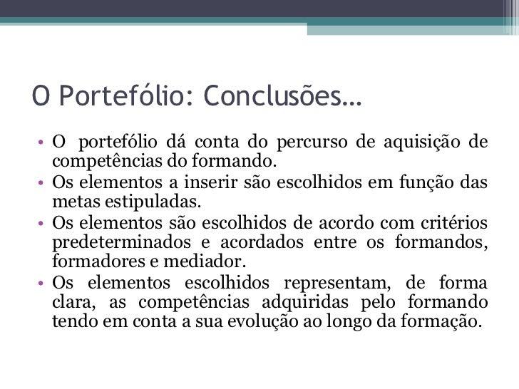 O Portefólio: Conclusões… <ul><li>O portefólio dá conta do percurso de aquisição de competências do formando. </li></ul><...