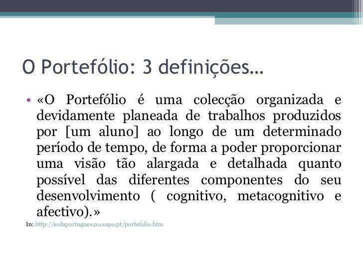 O Portefólio: 3 definições… <ul><li>«O Portefólio é uma colecção organizada e devidamente planeada de trabalhos produzidos...