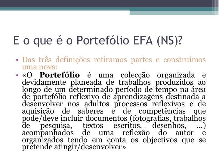 E o que é o Portefólio EFA (NS)? <ul><li>Das três definições retiramos partes e construímos uma nova: </li></ul><ul><li>«O...