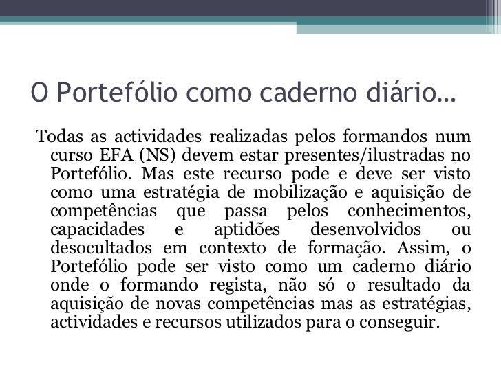 O Portefólio como caderno diário… <ul><li>Todas as actividades realizadas pelos formandos num curso EFA (NS) devem estar p...