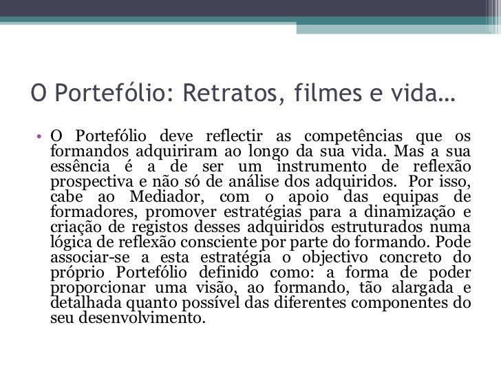 O Portefólio: Retratos, filmes e vida… <ul><li>O Portefólio deve reflectir as competências que os formandos adquiriram ao ...
