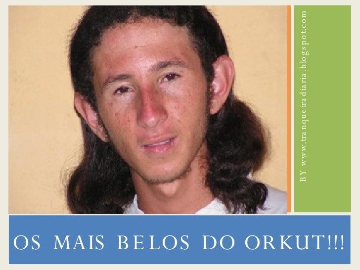 <ul><li>OS MAIS BELOS DO ORKUT!!! </li></ul><ul><li>BY www.tranqueiradiaria.blogspot.com </li></ul>
