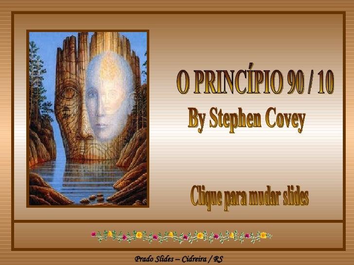 O PRINCÍPIO 90 / 10  By Stephen Covey Clique para mudar slides