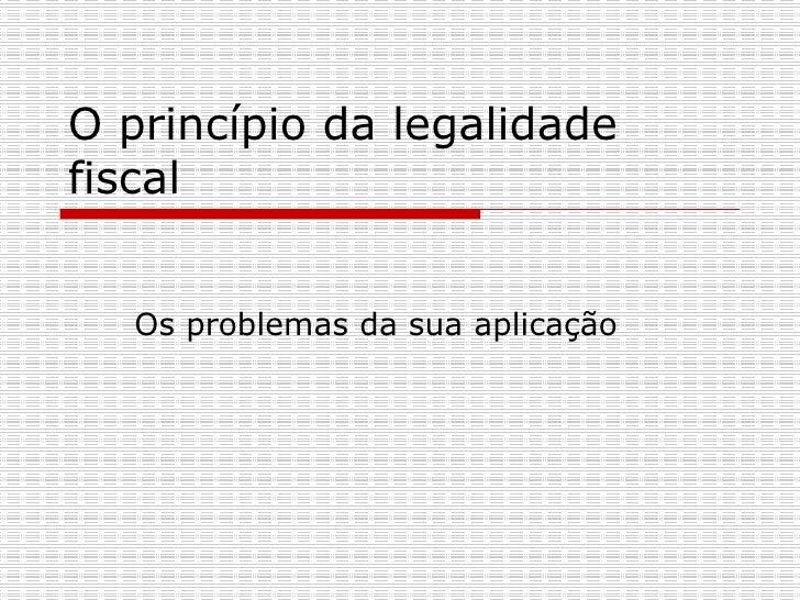 O princípio da legalidade fiscal  Os problemas da sua aplicação