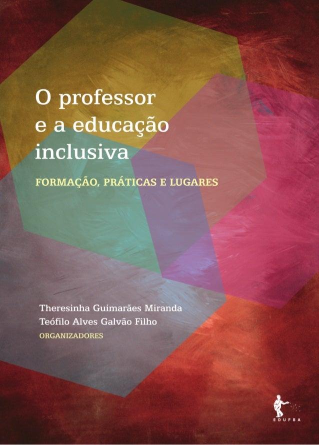 O professor e a educação inclusiva formação, práticas e lugares o prof e a ed inclusiva.indb 1 6/12/2012 14:21:54