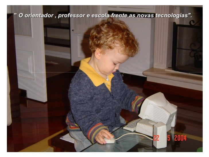 """""""  O orientador , professor e escola frente as novas tecnologias""""."""