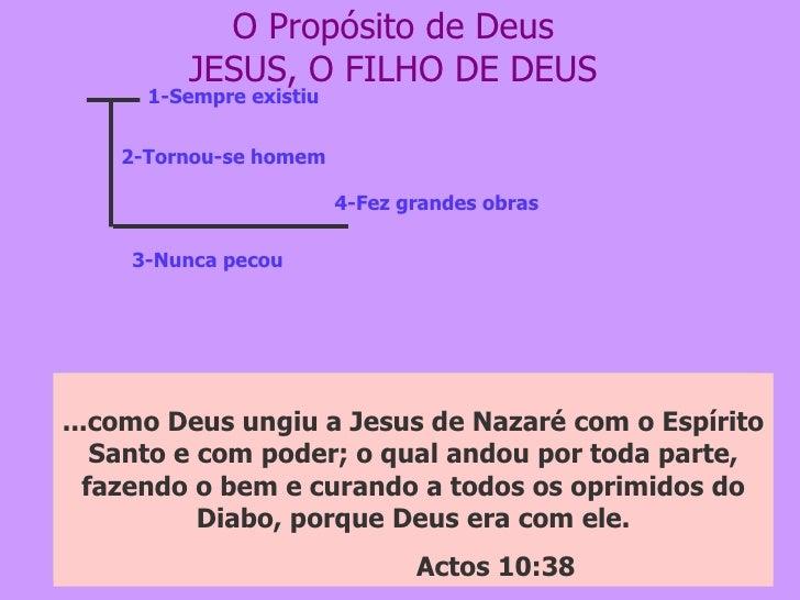 O Propósito de Deus JESUS, O FILHO DE DEUS 1-Sempre existiu 2-Tornou-se homem 3-Nunca pecou 4-Fez grandes obras No princíp...