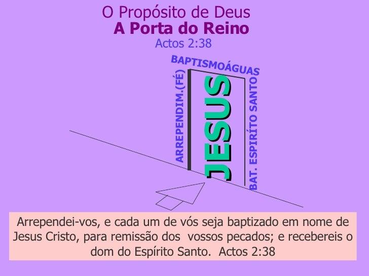 A Porta do Reino JESUS ARREPENDIM.(FÉ) BAPTISMOÁGUAS BAT. ESPIRÍTO SANTO Actos 2:38 O Propósito de Deus Arrependei-vos, e ...