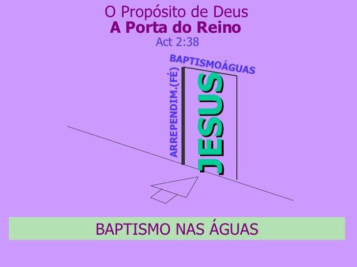 A Porta do Reino JESUS ARREPENDIM.(FÉ) Act 2:38 O Propósito de Deus BAPTISMO NAS ÁGUAS BAPTISMOÁGUAS